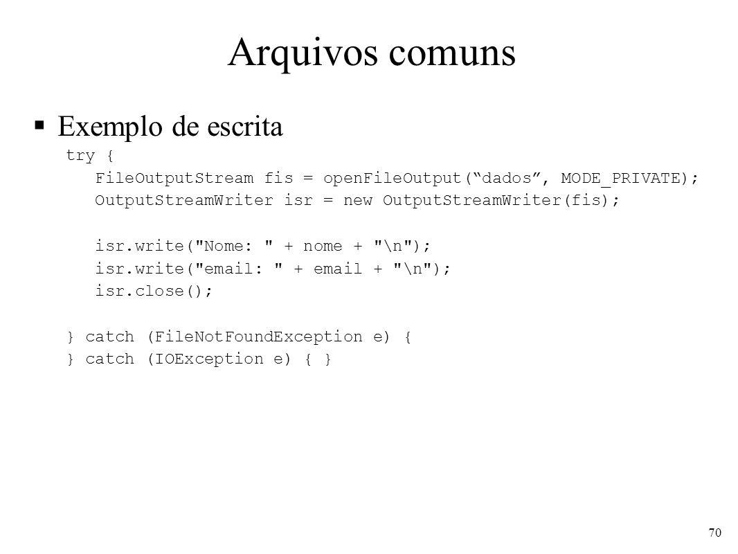 Arquivos comuns Exemplo de escrita try { FileOutputStream fis = openFileOutput(dados, MODE_PRIVATE); OutputStreamWriter isr = new OutputStreamWriter(fis); isr.write( Nome: + nome + \n ); isr.write( email: + email + \n ); isr.close(); } catch (FileNotFoundException e) { } catch (IOException e) { } 70