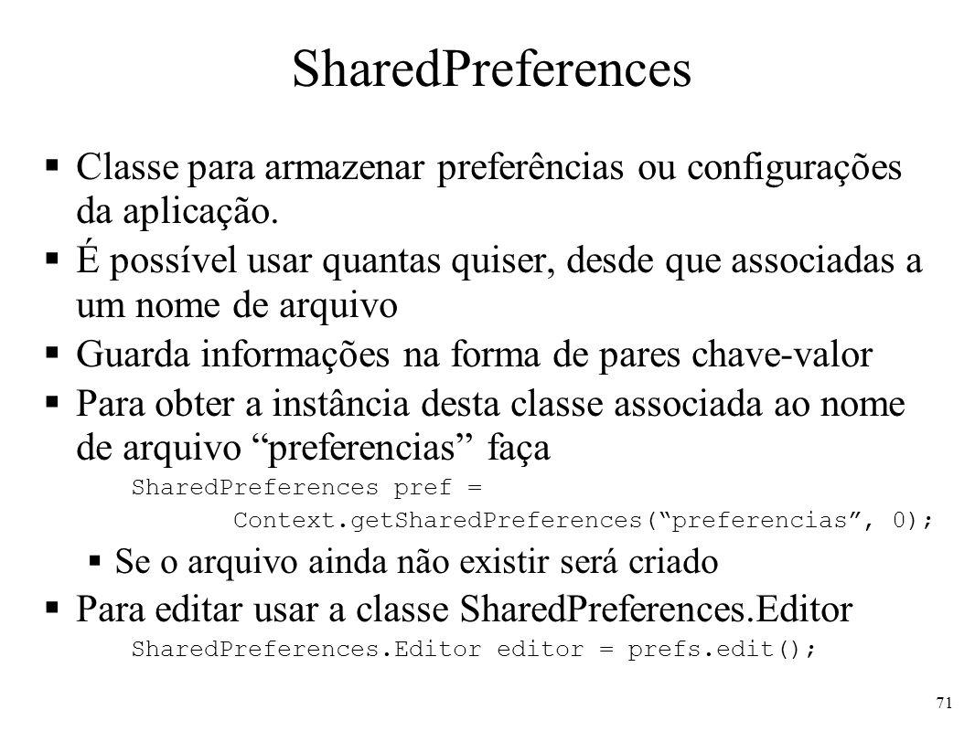 SharedPreferences Classe para armazenar preferências ou configurações da aplicação. É possível usar quantas quiser, desde que associadas a um nome de