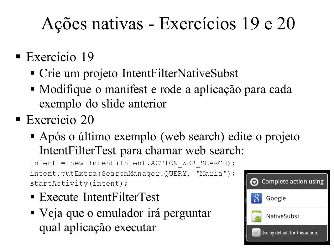 Ações nativas - Exercícios 19 e 20 Exercício 19 Crie um projeto IntentFilterNativeSubst Modifique o manifest e rode a aplicação para cada exemplo do slide anterior Exercício 20 Após o último exemplo (web search) edite o projeto IntentFilterTest para chamar web search: intent = new Intent(Intent.ACTION_WEB_SEARCH); intent.putExtra(SearchManager.QUERY, Maria ); startActivity(intent); Execute IntentFilterTest Veja que o emulador irá perguntar qual aplicação executar 11