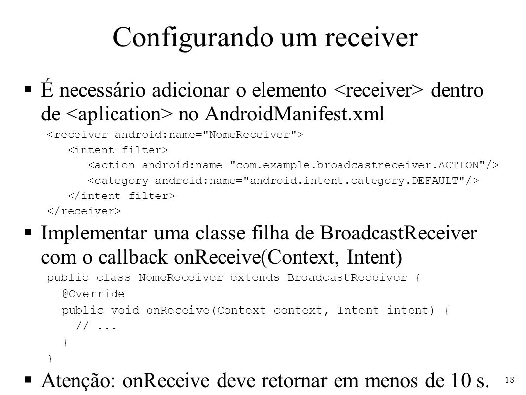 Configurando um receiver É necessário adicionar o elemento dentro de no AndroidManifest.xml Implementar uma classe filha de BroadcastReceiver com o callback onReceive(Context, Intent) public class NomeReceiver extends BroadcastReceiver { @Override public void onReceive(Context context, Intent intent) { //...