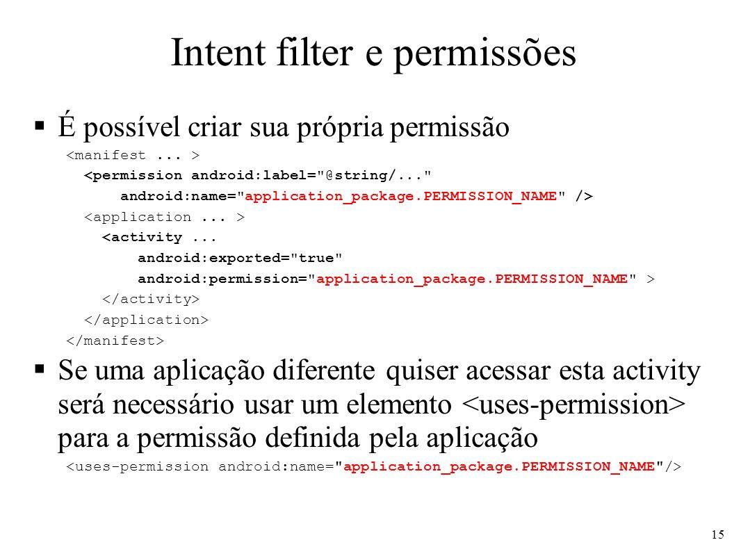 Intent filter e permissões É possível criar sua própria permissão <permission android:label= @string/... android:name= application_package.PERMISSION_NAME /> <activity...