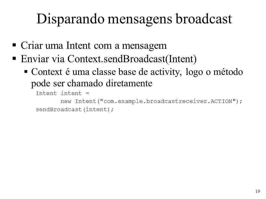 Disparando mensagens broadcast Criar uma Intent com a mensagem Enviar via Context.sendBroadcast(Intent) Context é uma classe base de activity, logo o método pode ser chamado diretamente Intent intent = new Intent( com.example.broadcastreceiver.ACTION ); sendBroadcast(intent); 19