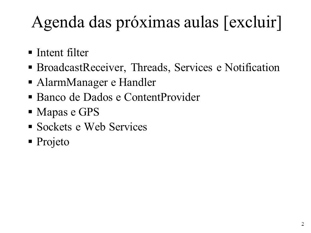 Agenda das próximas aulas [excluir] Intent filter BroadcastReceiver, Threads, Services e Notification AlarmManager e Handler Banco de Dados e ContentProvider Mapas e GPS Sockets e Web Services Projeto 2