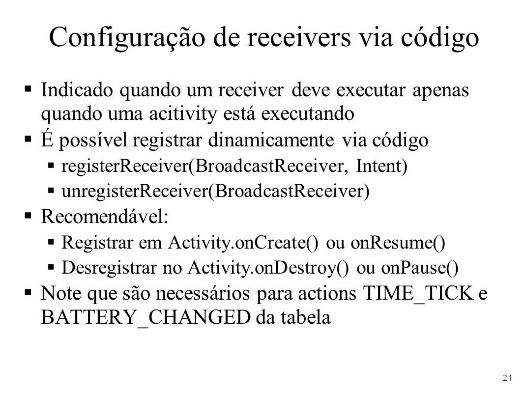 Configuração de receivers via código Indicado quando um receiver deve executar apenas quando uma acitivity está executando É possível registrar dinamicamente via código registerReceiver(BroadcastReceiver, Intent) unregisterReceiver(BroadcastReceiver) Recomendável: Registrar em Activity.onCreate() ou onResume() Desregistrar no Activity.onDestroy() ou onPause() Note que são necessários para actions TIME_TICK e BATTERY_CHANGED da tabela 24