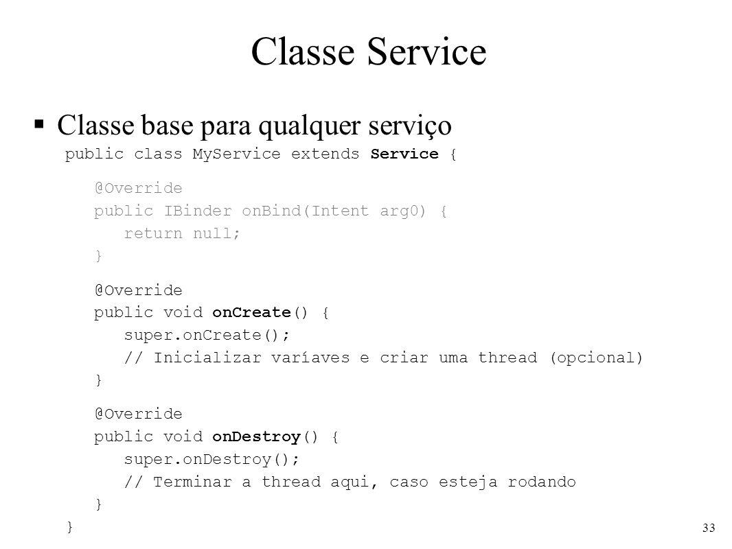 Classe Service Classe base para qualquer serviço public class MyService extends Service { @Override public IBinder onBind(Intent arg0) { return null; } @Override public void onCreate() { super.onCreate(); // Inicializar varíaves e criar uma thread (opcional) } @Override public void onDestroy() { super.onDestroy(); // Terminar a thread aqui, caso esteja rodando } 33