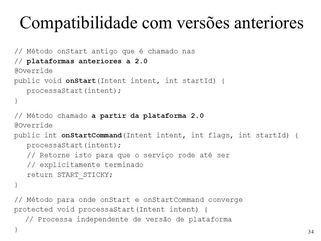 Compatibilidade com versões anteriores // Método onStart antigo que é chamado nas // plataformas anteriores a 2.0 @Override public void onStart(Intent intent, int startId) { processaStart(intent); } // Método chamado a partir da plataforma 2.0 @Override public int onStartCommand(Intent intent, int flags, int startId) { processaStart(intent); // Retorne isto para que o serviço rode até ser // explicitamente terminado return START_STICKY; } // Método para onde onStart e onStartCommand converge protected void processaStart(Intent intent) { // Processa independente de versão de plataforma } 34