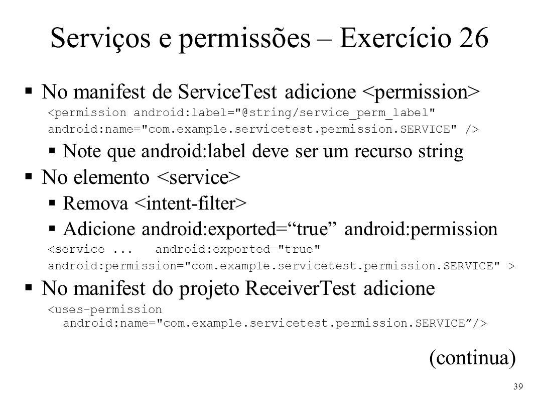 Serviços e permissões – Exercício 26 No manifest de ServiceTest adicione <permission android:label=