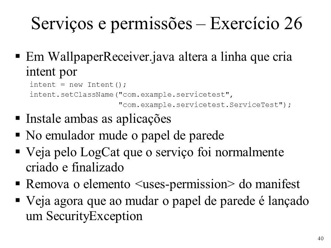Serviços e permissões – Exercício 26 Em WallpaperReceiver.java altera a linha que cria intent por intent = new Intent(); intent.setClassName(
