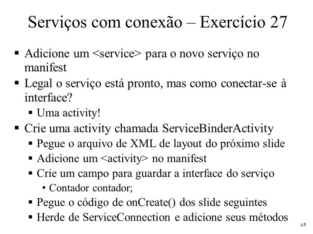Serviços com conexão – Exercício 27 Adicione um para o novo serviço no manifest Legal o serviço está pronto, mas como conectar-se à interface? Uma act