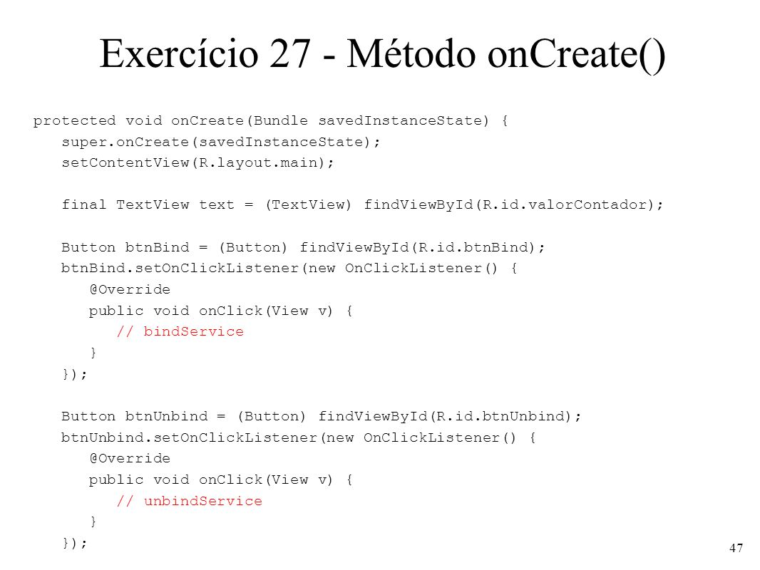 Exercício 27 - Método onCreate() protected void onCreate(Bundle savedInstanceState) { super.onCreate(savedInstanceState); setContentView(R.layout.main); final TextView text = (TextView) findViewById(R.id.valorContador); Button btnBind = (Button) findViewById(R.id.btnBind); btnBind.setOnClickListener(new OnClickListener() { @Override public void onClick(View v) { // bindService } }); Button btnUnbind = (Button) findViewById(R.id.btnUnbind); btnUnbind.setOnClickListener(new OnClickListener() { @Override public void onClick(View v) { // unbindService } }); 47