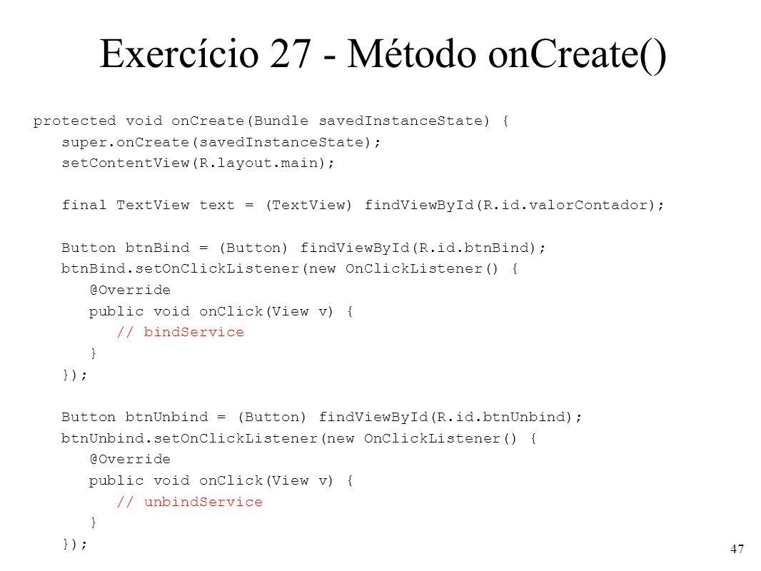 Exercício 27 - Método onCreate() protected void onCreate(Bundle savedInstanceState) { super.onCreate(savedInstanceState); setContentView(R.layout.main