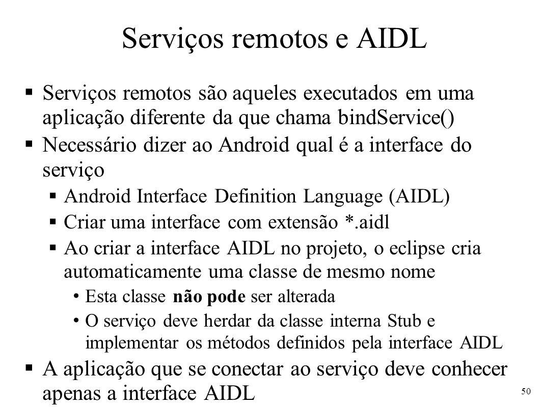 Serviços remotos e AIDL Serviços remotos são aqueles executados em uma aplicação diferente da que chama bindService() Necessário dizer ao Android qual