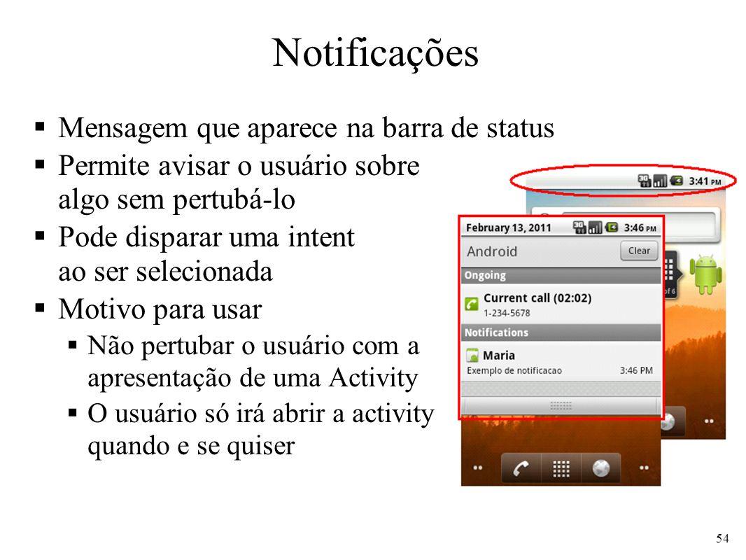 Notificações Mensagem que aparece na barra de status Permite avisar o usuário sobre algo sem pertubá-lo Pode disparar uma intent ao ser selecionada Motivo para usar Não pertubar o usuário com a apresentação de uma Activity O usuário só irá abrir a activity quando e se quiser 54
