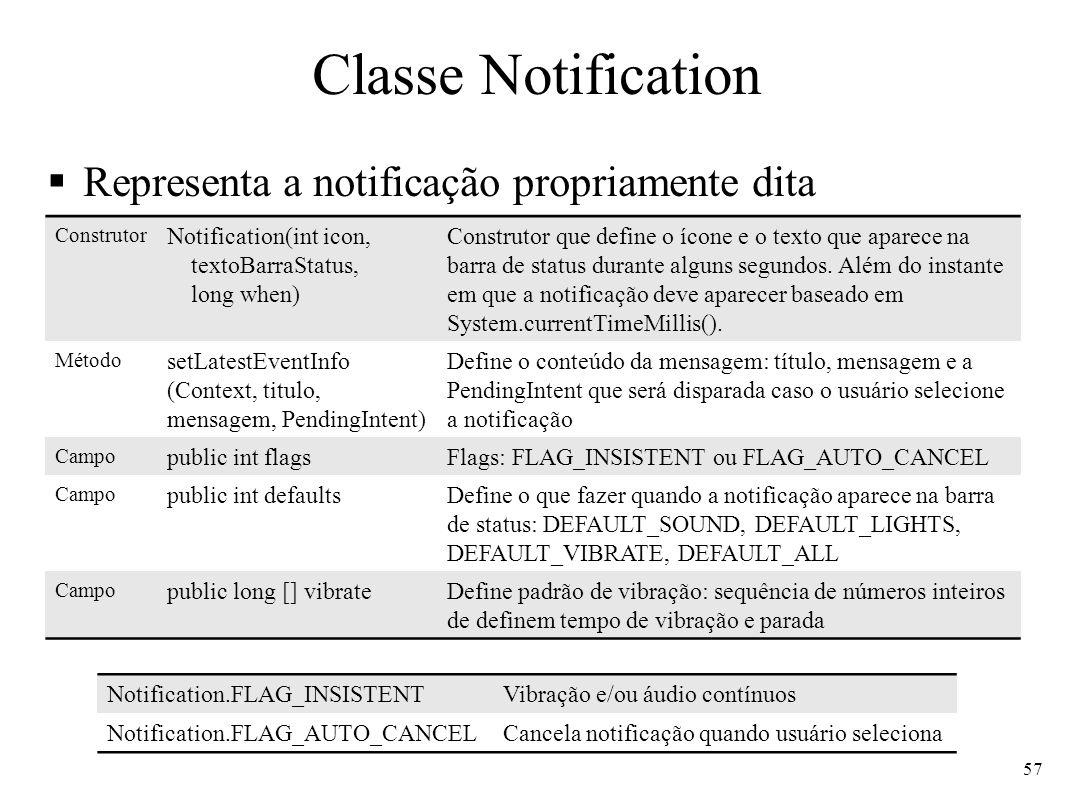 Classe Notification Representa a notificação propriamente dita 57 Construtor Notification(int icon, textoBarraStatus, long when) Construtor que define o ícone e o texto que aparece na barra de status durante alguns segundos.