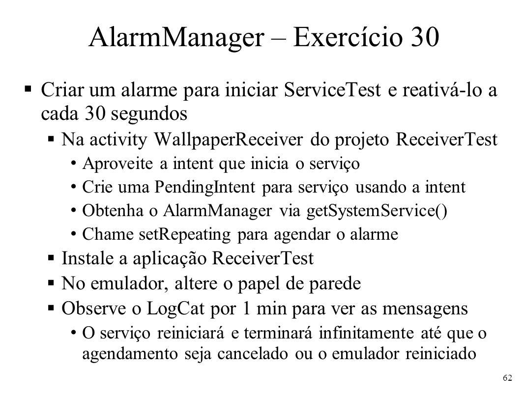 AlarmManager – Exercício 30 Criar um alarme para iniciar ServiceTest e reativá-lo a cada 30 segundos Na activity WallpaperReceiver do projeto Receiver