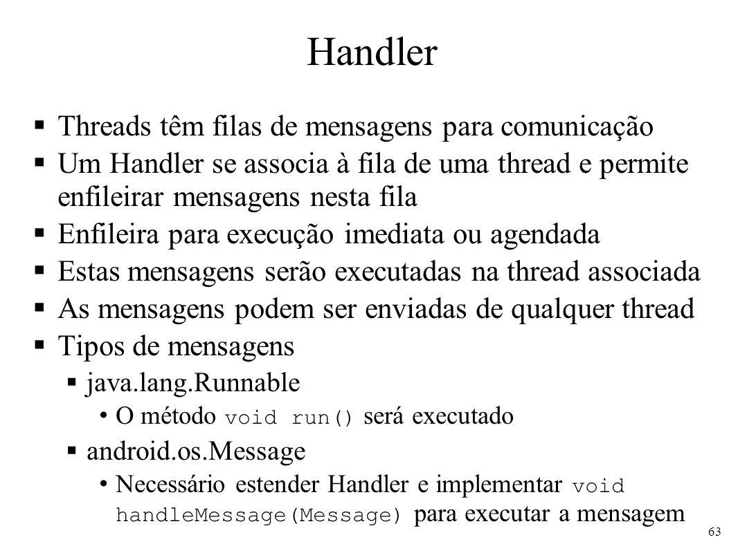Handler Threads têm filas de mensagens para comunicação Um Handler se associa à fila de uma thread e permite enfileirar mensagens nesta fila Enfileira para execução imediata ou agendada Estas mensagens serão executadas na thread associada As mensagens podem ser enviadas de qualquer thread Tipos de mensagens java.lang.Runnable O método void run() será executado android.os.Message Necessário estender Handler e implementar void handleMessage(Message) para executar a mensagem 63