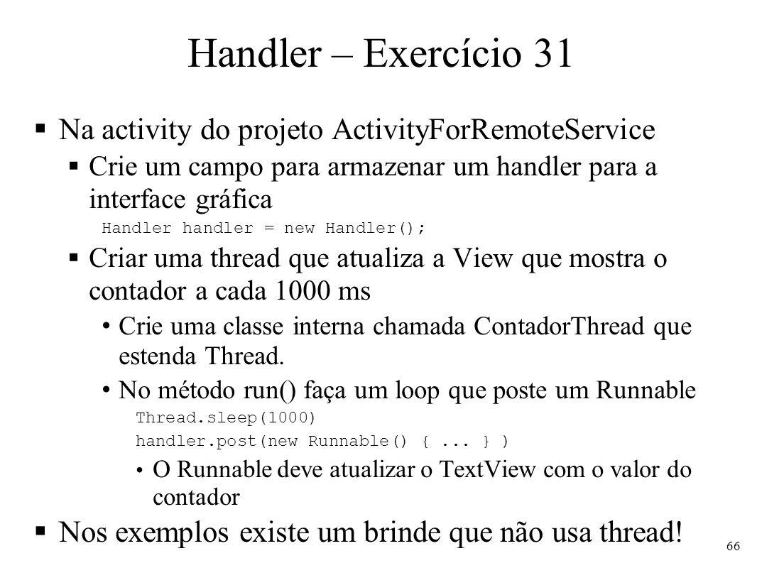 Handler – Exercício 31 Na activity do projeto ActivityForRemoteService Crie um campo para armazenar um handler para a interface gráfica Handler handle