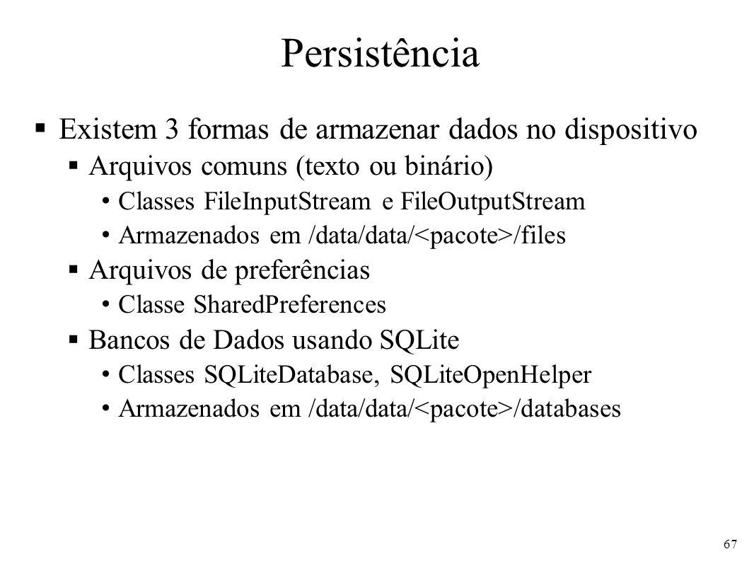 Persistência Existem 3 formas de armazenar dados no dispositivo Arquivos comuns (texto ou binário) Classes FileInputStream e FileOutputStream Armazenados em /data/data/ /files Arquivos de preferências Classe SharedPreferences Bancos de Dados usando SQLite Classes SQLiteDatabase, SQLiteOpenHelper Armazenados em /data/data/ /databases 67