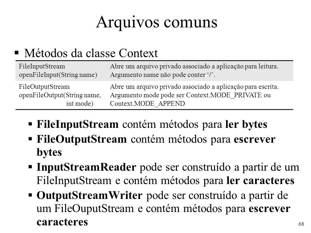 Arquivos comuns Métodos da classe Context FileInputStream contém métodos para ler bytes FileOutputStream contém métodos para escrever bytes InputStreamReader pode ser construído a partir de um FileInputStream e contém métodos para ler caracteres OutputStreamWriter pode ser construído a partir de um FileOuputStream e contém métodos para escrever caracteres 68 FileInputStream openFileInput(String name) Abre um arquivo privado associado a aplicação para leitura.
