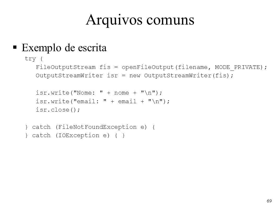 Arquivos comuns Exemplo de escrita try { FileOutputStream fis = openFileOutput(filename, MODE_PRIVATE); OutputStreamWriter isr = new OutputStreamWriter(fis); isr.write( Nome: + nome + \n ); isr.write( email: + email + \n ); isr.close(); } catch (FileNotFoundException e) { } catch (IOException e) { } 69