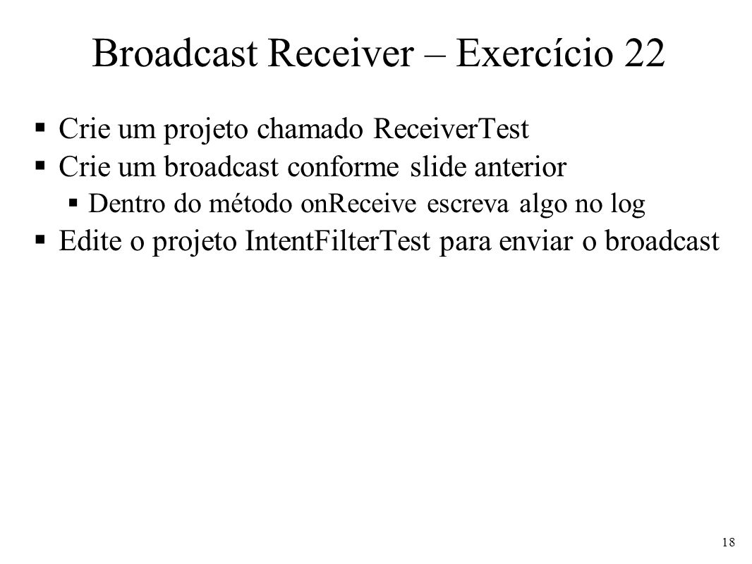 Broadcast Receiver – Exercício 22 Crie um projeto chamado ReceiverTest Crie um broadcast conforme slide anterior Dentro do método onReceive escreva algo no log Edite o projeto IntentFilterTest para enviar o broadcast 18