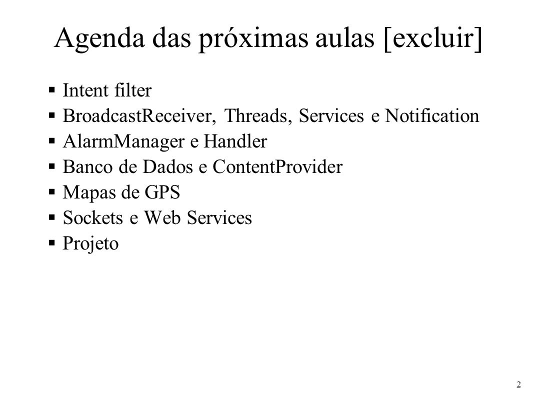 Agenda das próximas aulas [excluir] Intent filter BroadcastReceiver, Threads, Services e Notification AlarmManager e Handler Banco de Dados e ContentP