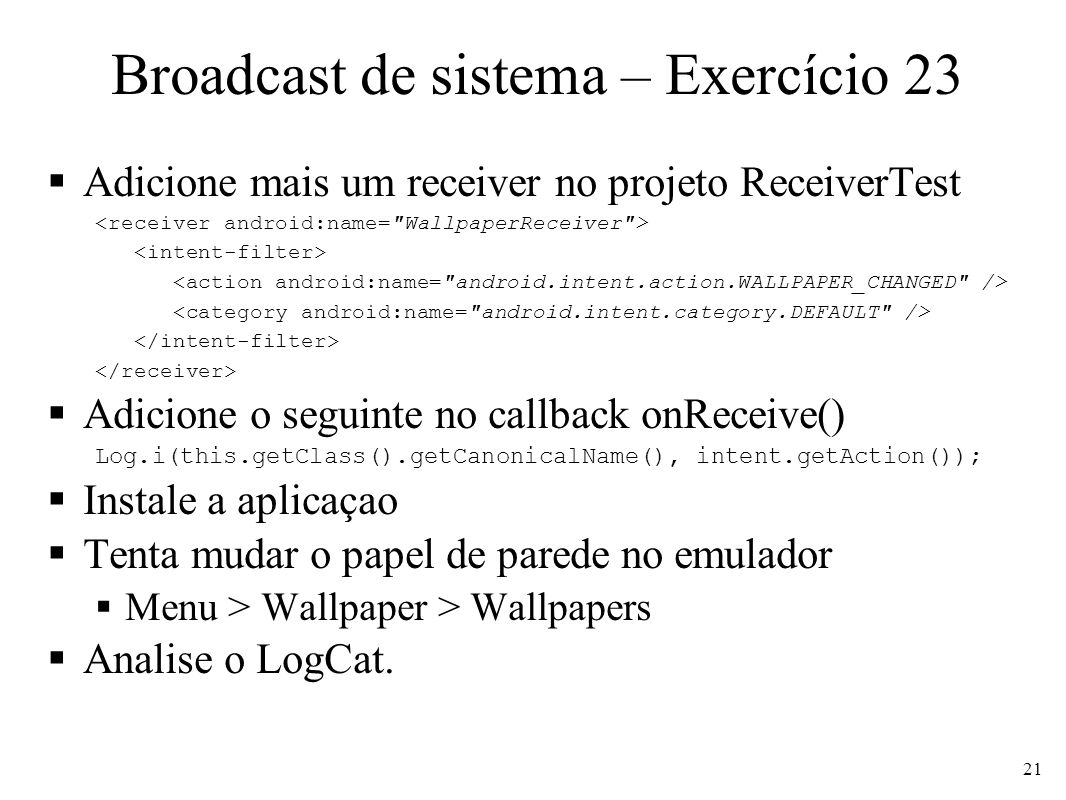 Broadcast de sistema – Exercício 23 Adicione mais um receiver no projeto ReceiverTest Adicione o seguinte no callback onReceive() Log.i(this.getClass().getCanonicalName(), intent.getAction()); Instale a aplicaçao Tenta mudar o papel de parede no emulador Menu > Wallpaper > Wallpapers Analise o LogCat.