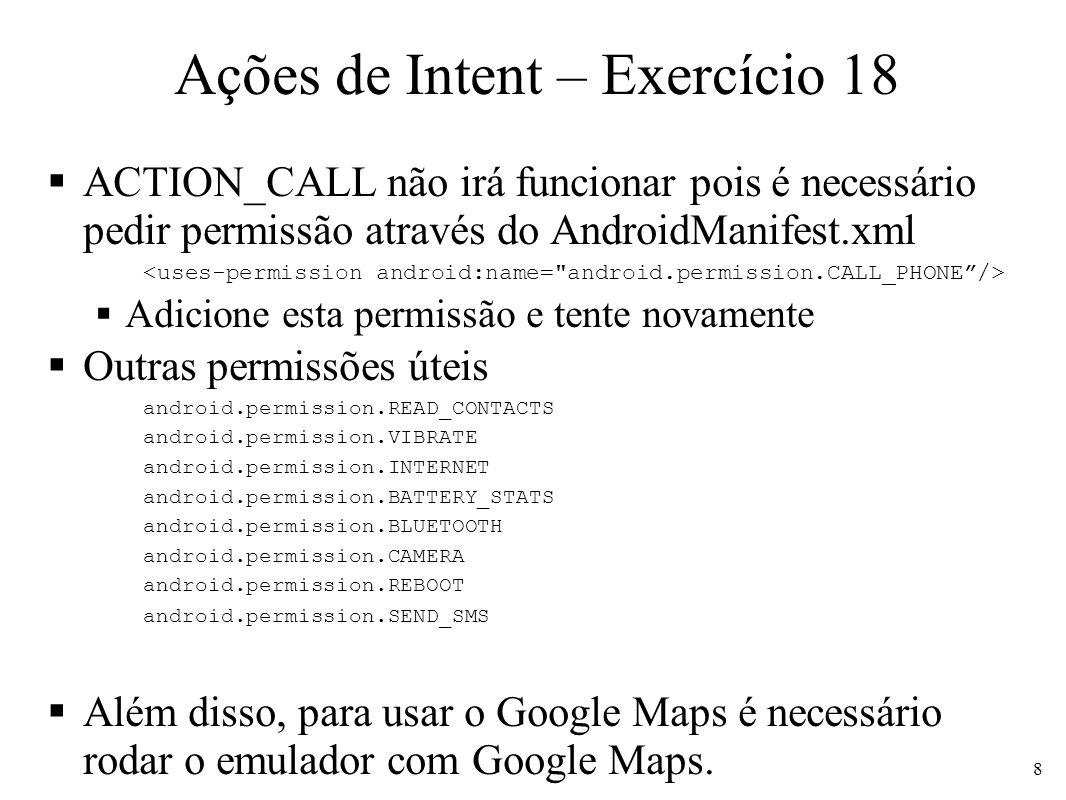 Ações de Intent – Exercício 18 ACTION_CALL não irá funcionar pois é necessário pedir permissão através do AndroidManifest.xml Adicione esta permissão