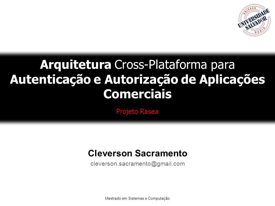 Mestrado em Sistemas e Computação Arquitetura Cross-Plataforma para Autenticação e Autorização de Aplicações Comerciais Projeto Rasea Cleverson Sacram