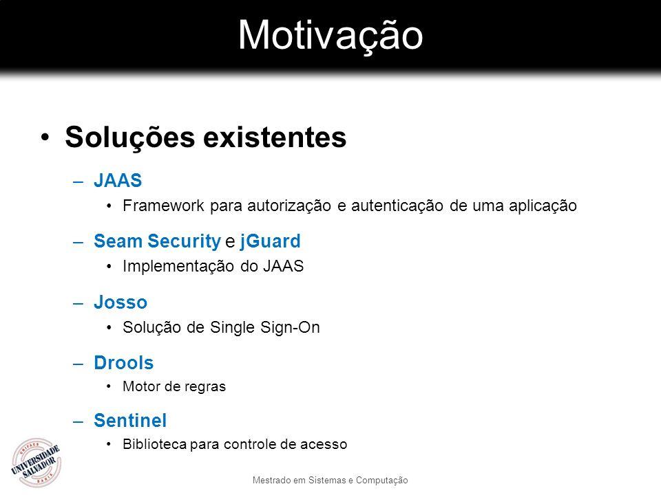 Motivação Soluções existentes –JAAS Framework para autorização e autenticação de uma aplicação –Seam Security e jGuard Implementação do JAAS –Josso So