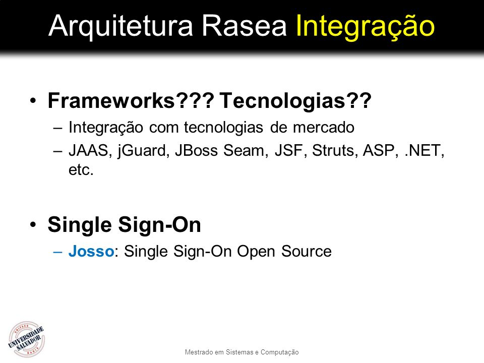 Arquitetura Rasea Integração Frameworks??? Tecnologias?? –Integração com tecnologias de mercado –JAAS, jGuard, JBoss Seam, JSF, Struts, ASP,.NET, etc.