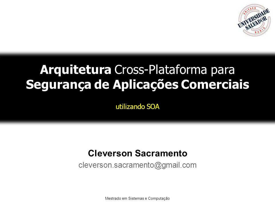 Mestrado em Sistemas e Computação Arquitetura Cross-Plataforma para Segurança de Aplicações Comerciais utilizando SOA Cleverson Sacramento cleverson.sacramento@gmail.com