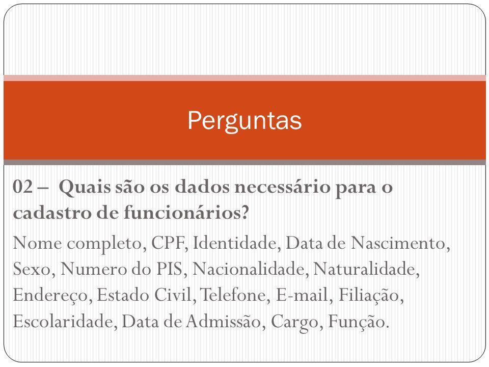 02 – Quais são os dados necessário para o cadastro de funcionários? Nome completo, CPF, Identidade, Data de Nascimento, Sexo, Numero do PIS, Nacionali
