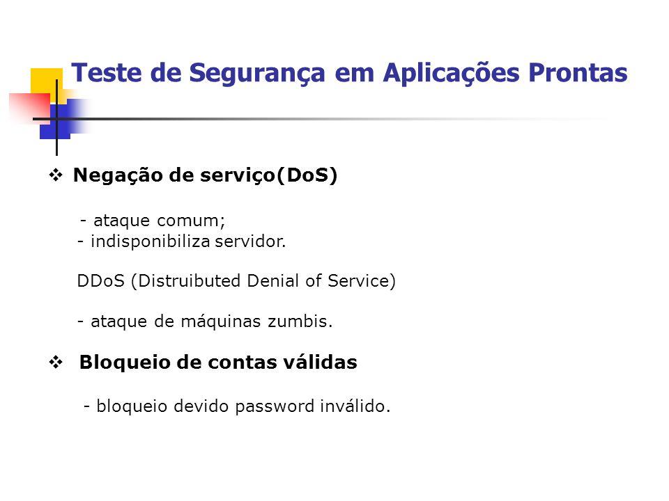 Teste de Segurança em Aplicações Prontas Negação de serviço(DoS) - ataque comum; - indisponibiliza servidor. DDoS (Distruibuted Denial of Service) - a