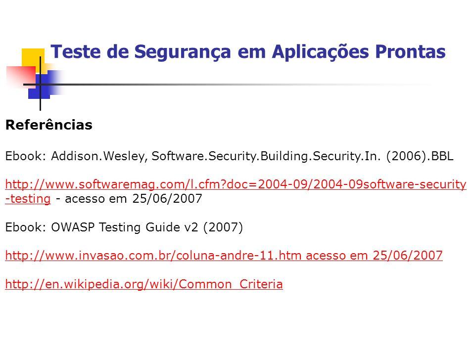 Teste de Segurança em Aplicações Prontas Referências Ebook: Addison.Wesley, Software.Security.Building.Security.In. (2006).BBL http://www.softwaremag.