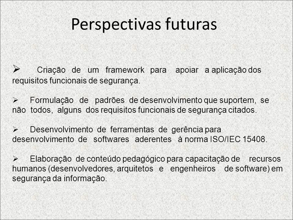 Perspectivas futuras Criação de um framework para apoiar a aplicação dos requisitos funcionais de segurança. Formulação de padrões de desenvolvimento
