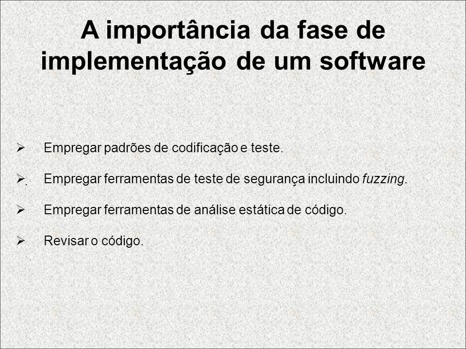 A importância da fase de implementação de um software Empregar padrões de codificação e teste. Empregar ferramentas de teste de segurança incluindo fu