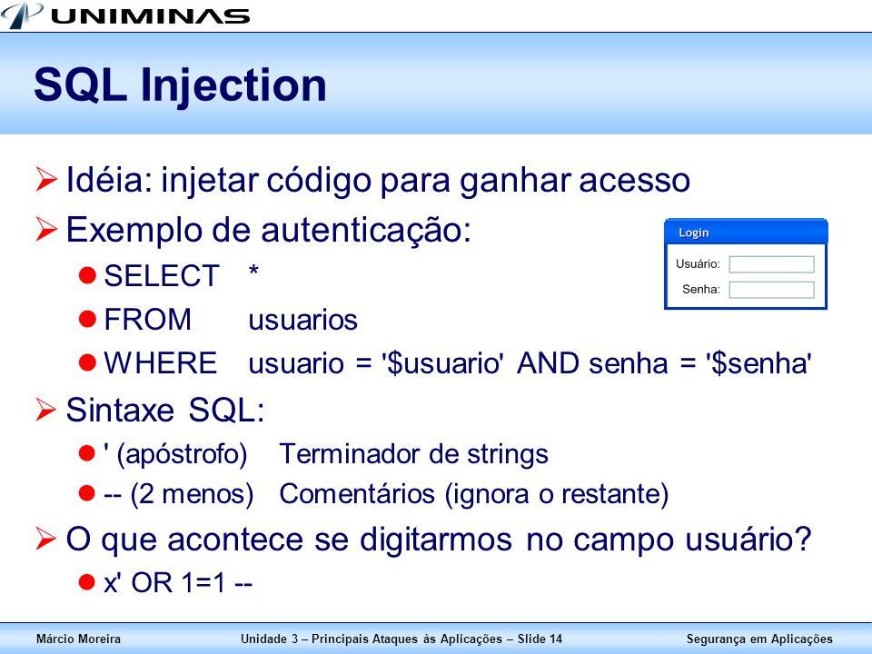 Segurança em AplicaçõesMárcio MoreiraUnidade 3 – Principais Ataques às Aplicações – Slide 14 SQL Injection Idéia: injetar código para ganhar acesso Ex