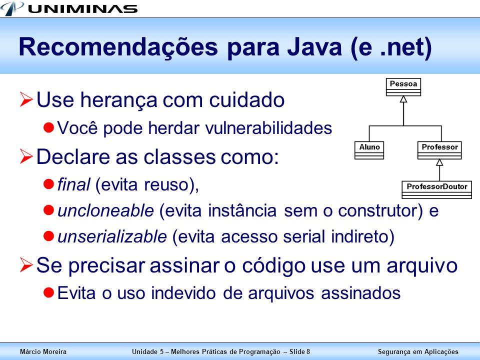 Segurança em AplicaçõesMárcio MoreiraUnidade 5 – Melhores Práticas de Programação – Slide 9 Evite ou não use em Java (e.net) Evite blocos privilegiados (privileged blocks) Padrão: if (obj.getClass().getName().equals( Admin )) { // executa aqui a operação privilegiada } Se for necessário, use: if (obj.getClass() == this.getClassLoader().loadClass( Admin )) { // executa aqui a operação privilegiada } Evite atributos estáticos (static)