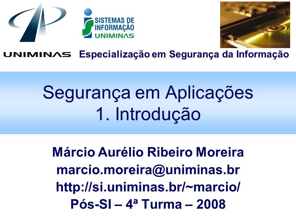 Especialização em Segurança da Informação Segurança em Aplicações 1. Introdução Márcio Aurélio Ribeiro Moreira marcio.moreira@uniminas.br http://si.un