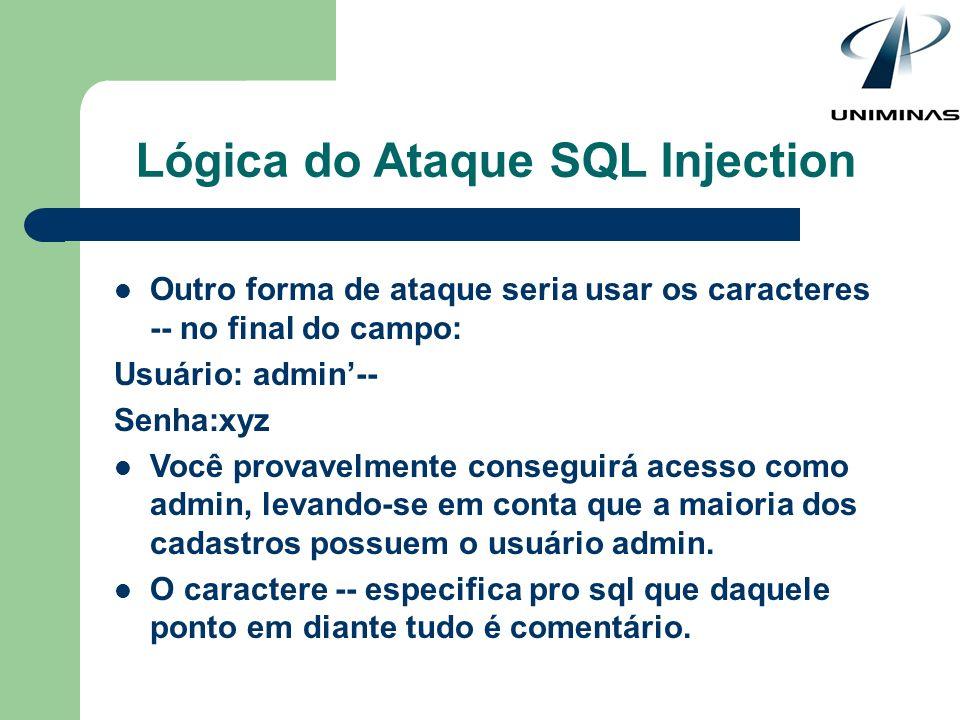 Lógica do Ataque SQL Injection Outro forma de ataque seria usar os caracteres -- no final do campo: Usuário: admin-- Senha:xyz Você provavelmente cons