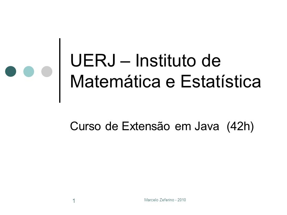 Marcelo Zeferino - 2010 1 UERJ – Instituto de Matemática e Estatística Curso de Extensão em Java (42h)