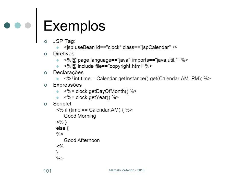 Marcelo Zeferino - 2010 101 Exemplos JSP Tag: Diretivas Declarações Expressões Scriplet Good Morning <% } else { %> Good Afternoon <% } %>