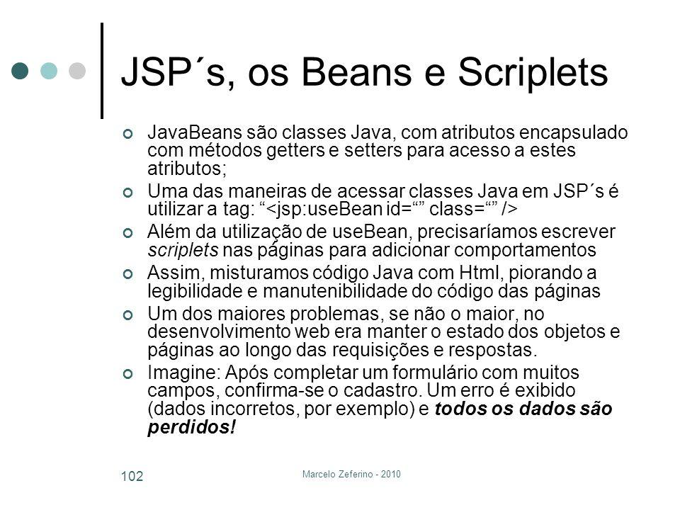 Marcelo Zeferino - 2010 102 JSP´s, os Beans e Scriplets JavaBeans são classes Java, com atributos encapsulado com métodos getters e setters para acess