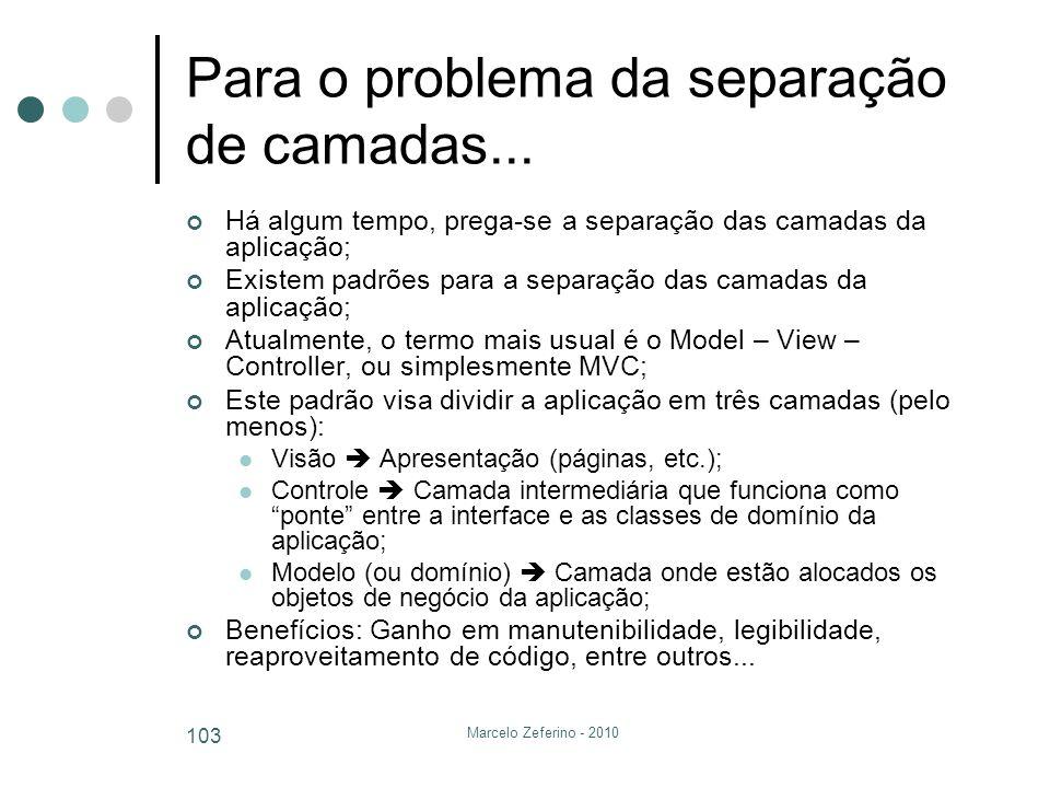 Marcelo Zeferino - 2010 103 Para o problema da separação de camadas... Há algum tempo, prega-se a separação das camadas da aplicação; Existem padrões