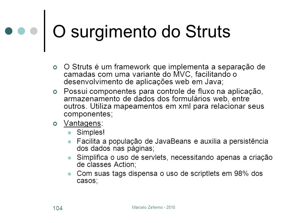 Marcelo Zeferino - 2010 104 O surgimento do Struts O Struts é um framework que implementa a separação de camadas com uma variante do MVC, facilitando