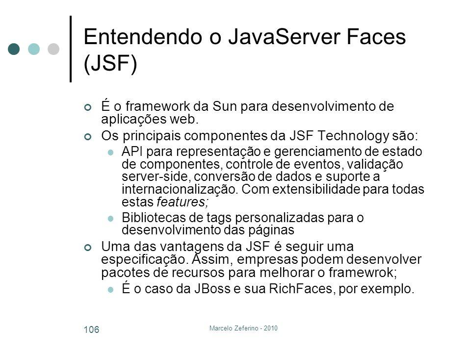 Marcelo Zeferino - 2010 106 Entendendo o JavaServer Faces (JSF) É o framework da Sun para desenvolvimento de aplicações web. Os principais componentes