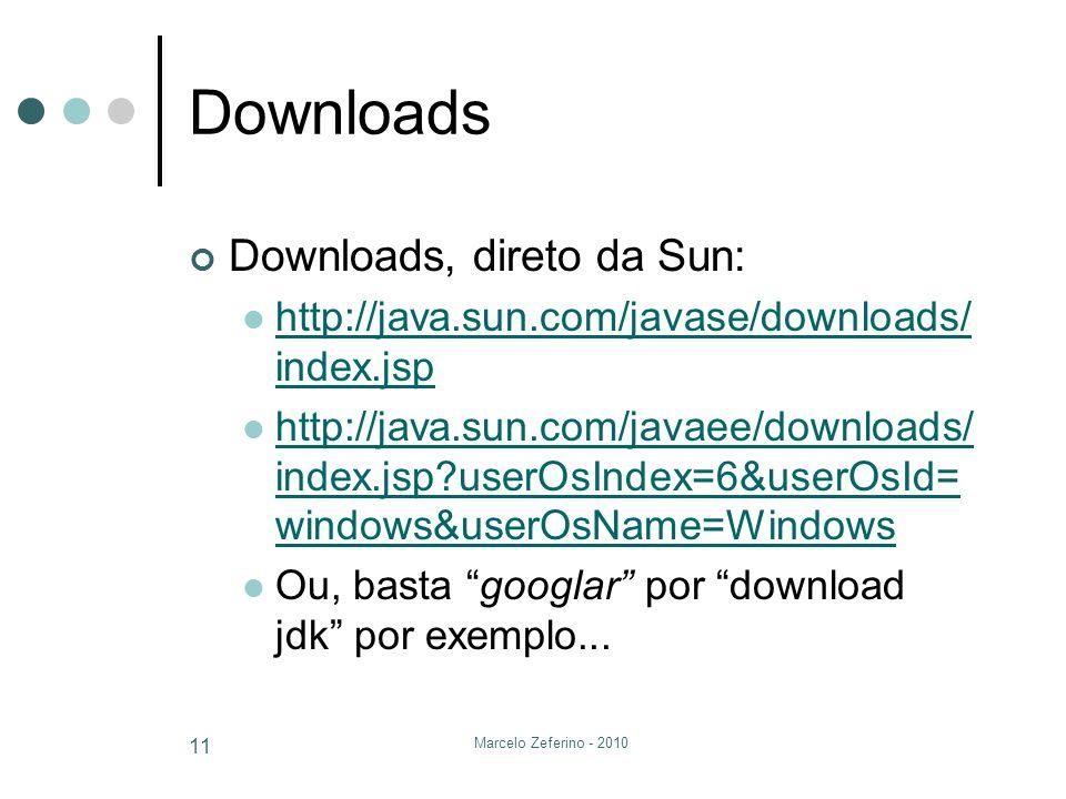 Marcelo Zeferino - 2010 11 Downloads Downloads, direto da Sun: http://java.sun.com/javase/downloads/ index.jsp http://java.sun.com/javase/downloads/ i