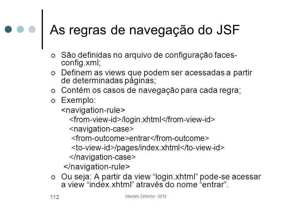 Marcelo Zeferino - 2010 112 As regras de navegação do JSF São definidas no arquivo de configuração faces- config.xml; Definem as views que podem ser a