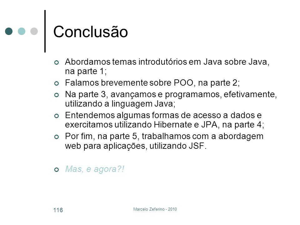 Marcelo Zeferino - 2010 116 Conclusão Abordamos temas introdutórios em Java sobre Java, na parte 1; Falamos brevemente sobre POO, na parte 2; Na parte